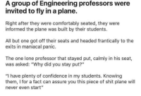 """Confidence, Shit, and Engineering: A group of Engineering professors were  invited to fly in a plane.  Right after they were comfortably seated, they were  informed the plane was built by their students.  All but one got off their seats and headed frantically to the  exits in maniacal panic.  The one lone professor that stayed put, calmly in his seat,  was asked: """"Why did you stay put?""""  """"I have plenty of confidence in my students. Knowing  them, I for a fact can assure you this piece of shit plane will  never even start'"""""""