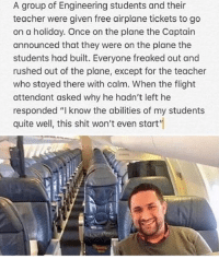 "😂Worth the read: A group of Engineering students and their  teacher were given free airplane tickets to go  on a holiday. Once on the plane the Captain  announced that they were on the plane the  students had built. Everyone freaked out and  rushed out of the plane, except for the teacher  who stayed there with calm. When the flight  attendant asked why he hadn't left he  responded ""I know the abilities of my students  quite well, this shit won't even start"" 😂Worth the read"