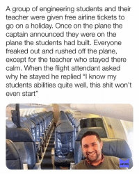 "Memes, Shit, and Teacher: A group of engineering students and their  teacher were given free airline tickets to  go on a holiday. Once on the plane the  captain announced they were on the  plane the students had built. Everyone  freaked out and rushed off the plane,  except for the teacher who stayed there  calm. When the flight attendant asked  why he stayed he replied ""l know my  students abilities quite well, this shit won't  even start""  1  MEMES At least he is honest memesapp"