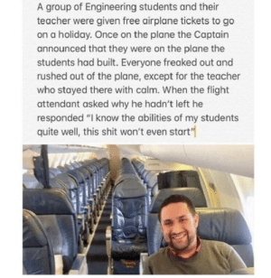 "Lmao: A group of Engineering students and their  teacher were given free airplane tickets to go  on a holiday. Once on the plane the Captain  announced that they were on the plane the  students had built. Everyone freaked out and  rushed out of the plane, except for the teacher  who stayed there with calm. When the flight  attendant asked why he hadn't left he  responded ""I know the abilities of my students  quite well, this shit won't even start"" Lmao"