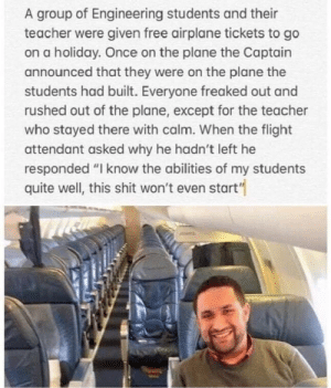 "Dank, Memes, and Shit: A group of Engineering students and their  teacher were given free airplane tickets to go  on a holiday. Once on the plane the Captain  announced that they were on the plane the  students had built. Everyone freaked out and  rushed out of the plane, except for the teacher  who stayed there with calm. When the flight  attendant asked why he hadn't left he  responded ""I know the abilities of my students  quite well, this shit won't even start'"" Teachers are awesome by bruggekiller MORE MEMES"