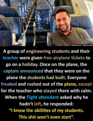"laughoutloud-club:  Such a legendary teacher: A group of engineering students and their  teacher were given free airplane tickets to  go on a holiday. Once on the plane, the  captain announced that they were on the  plane the students had built. Everyone  freaked and rushed out of the plane, except  for the teacher who stayed there with calm.  When the flight attendant asked why he  hadn't left, he responded:  ""I know the abilities of my students.  This shit won't even start"". laughoutloud-club:  Such a legendary teacher"