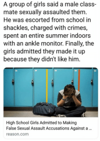Girls, Memes, and School: A group of girls said a male class-  mate sexually assaulted them  He was escorted from school in  shackles, charged with crimes,  spent an entire summer indoors  with an ankle monitor. Finally, the  girls admitted they made it up  because they didn't like him.  High School Girls Admitted to Making  False Sexual Assault Accusations Against a.  reason.com (GC)