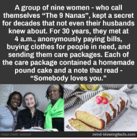 "best kept secret :): A group of nine women-who call  themselves ""The 9 Nanas"", kept a secret  for decades that not even their husbands  knew about. For 30 years, they met at  4 a.m., anonymously paying bills,  buying clothes for people in need, and  sending them care packages. Each of  the care package contained a homemade  pound cake and a note that read-  ""Somebody loves you.""  hip movemcet  the Christian aith  chness of many  alues  divernity  ther members  ties for womes  and puser  m and dignity  Image credits: dailymail  mind-blowingfacts.com best kept secret :)"