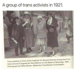 discoursebeavis:  gaypitbull:  thecybersmith:  thattallnerdybean: [clutches my pearls] Trans people in 1921?!??! But I thought trans people were trend of today's youth! The ascent and decline of civilisations follow a cyclical pattern.As it slid into ruin, Ancient Rome saw a similar phenomenon.Look at where and when this image was captured.The Weimar Republic, which descended into deviancy and hyperinflation, then finally gave way to the something almost unspeakably terrible.This is a warning sign. The canary in the cole-mine.Please don't misunderstand me.I'm not saying that transgender people are evil.Nonetheless, they are heralds of woe.  reblog if you're a herald of woe  god i cant fucking wait to cause the downfall of society: A group of trans activists in 1921.  Transvestites in front of the Institute for Sexual Science during the First  International Congress for Sex Reform on the Basis of Sexology, 1921  Photograph by Willy Römer. Bildarchiv Preußischer Kulturbesitz. discoursebeavis:  gaypitbull:  thecybersmith:  thattallnerdybean: [clutches my pearls] Trans people in 1921?!??! But I thought trans people were trend of today's youth! The ascent and decline of civilisations follow a cyclical pattern.As it slid into ruin, Ancient Rome saw a similar phenomenon.Look at where and when this image was captured.The Weimar Republic, which descended into deviancy and hyperinflation, then finally gave way to the something almost unspeakably terrible.This is a warning sign. The canary in the cole-mine.Please don't misunderstand me.I'm not saying that transgender people are evil.Nonetheless, they are heralds of woe.  reblog if you're a herald of woe  god i cant fucking wait to cause the downfall of society