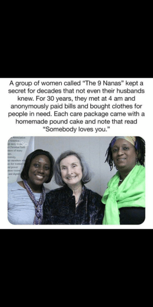 "America, Clothes, and Vision: A group of women called ""The 9 Nanas"" kept a  secret for decades that not even their husbands  knew. For 30 years, they met at 4 am and  anonymously paid bills and bought clothes for  people in need. Each care package came with a  homemade pound cake and note that read  ""Somebody loves you.""  Association  America  @Sci  ap mov  e Christian faith  ness of many  iversity  er members wh  es for womens  nd power  mon vision  and dignity  c. Thought this fit. via /r/wholesomememes http://bit.ly/2XM3oBi"