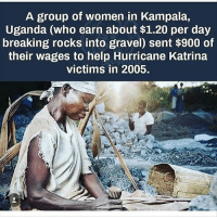 Memes, Hurricane Katrina, and Help: A group of women in Kampala,  Uganda (who earn about $1.20 per day  breaking rocks into gravel) sent $900 of  their wages to help Hurricane Katrina  victims in 2005. Amazing 👍🏻