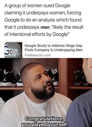 "Congratulations You Played Yourself, Google, and Tumblr: A group of women sued Google  claiming it underpays women, forcing  Google to do an analysis which found  that it underpays men: ""likely the result  of intentional efforts by Google""  Google Study to Address Wage Gap  Finds Company Is Underpaying Men  freebeacon.com  Congratulations  you played yourself srsfunny:  Look how the tables have turned"