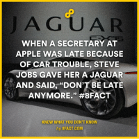 "BEST. BOSS. EVER. (via 8fact): A GUAR  WHEN A SECRETARY AT  APPLE WAS LATE BECAUSE  OF CAR TROUBLE, STEVE  JOBS GAVE HER A JAGUAR  AND SAID, ""DON'T BE LATE  ANYMORE."" #8FACT  KNOW WHAT YOU DON'T KNOW  by 8FACT.COM BEST. BOSS. EVER. (via 8fact)"