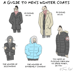 Fucking, Money, and Winter: A GULDE TO MEN'S WINTER COATS  34 GOING  ON So  24 GOING  ON S6  0  YOU HAVE NO  FUCKING IDEA HOW  TO SPEND MONEY,  THE WINTER OF  DISCONTENT  THE WINTER OF  EXTREMELY CONTENT  Do YOU a guide to men's winter coats [OC]