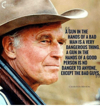Bad, Memes, and Good: A GUN IN THE  HANDS OF A BAD  MAN IS A VERY  DANGEROUS THING.  A GUN IN THE  HANDS OF A GOOD  PERSON IS NO  DANGER TO ANYONE,  EXCEPT THE BAD GUYS  CHARLTON HESTON Some things NEVER change!