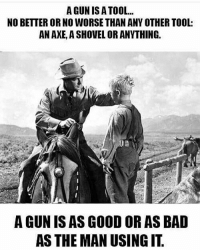 America, Ass, and Bad: A GUN IS A TOOL...  NO BETTER OR NO WORSE THAN ANY OTHER TOOL:  AN AXE, A SHOVEL OR ANYTHING.  A GUN IS AS GOOD OR AS BAD  ASS THE MAN USINGIT merica america usa guns secondamendment 2ndamendment