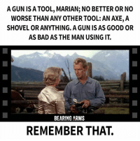 Marian: A GUN ISA TOOL, MARIAN; NO BETTER OR NO  WORSE THAN ANY OTHER TOOL: AN AXE,A  SHOVEL OR ANYTHING. A GUN IS AS GOOD OR  AS BAD AS THE MAN USING IT  LU  BEARING ARMS  REMEMBER THAT.