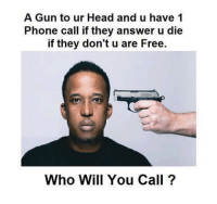 phone call: A Gun to ur Head and u have 1  Phone call if they answer u die  if they don't u are Free.  Who Will You Call