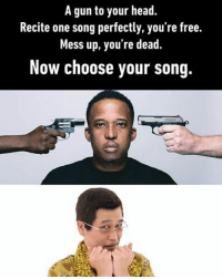 Memes, Impossibility, and 🤖: A gun to your head.  Recite one song perfectly, you're free.  Mess up, you're dead.  Now choose your song This is impossible to go wrong. Follow @9gag @9gagmobile 9gag ppap