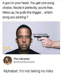 What song would you pick 😂😂: A gun to your head. You get one song  choice. Recite it perfectly, you're free  Mess up, he pulls the trigger... which  song you picking?  The Librarian  @AdrianXpression  Alphabet. I'm not taking no risks What song would you pick 😂😂