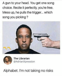 Fail, Head, and Memes: A gun to your head. You get one song  choice. Recite it perfectly, you're free.  Mess up, he pulls the trigger... which  song you picking?  The Librarian  @AdrianXpression  Alphabet. I'm not taking no risks The FitnessGram Pacer Test is a multistage aerobic capacity test that progressively gets more difficult as it continues. The 20 meter pacer test will begin in 30 seconds. Line up at the start. The running speed starts slowly but gets faster each minute after you hear this signal bodeboop. A sing lap should be completed every time you hear this sound. ding Remember to run in a straight line and run as long as possible. The second time you fail to complete a lap before the sound, your test is over. The test will begin on the word start. On your mark. Get ready!… Start. ding