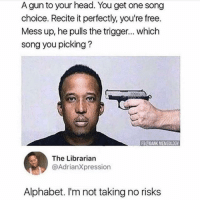 Dank, Head, and Memes: A gun to your head. You get one song  choice. Recite it perfectly, you're free.  Mess up, he pulls the trigger... which  song you picking?  FB@DANK MEMEOLOGY  The Librarian  @AdrianXpression  Alphabet. I'm not taking no risks u know when u pee and ur pee seems like its never gonna end
