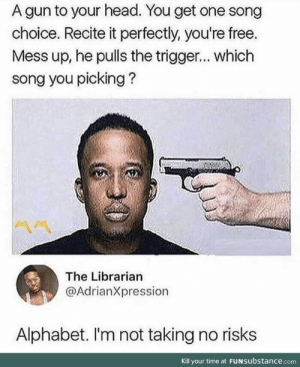 Head, Alphabet, and Free: A gun to your head. You get one song  choice. Recite it perfectly, you're free.  Mess up, he pulls the trigger... which  song you picking?  The Librarian  @AdrianXpression  Alphabet. I'm not taking no risks  Kill your time at FUNSubstance.com But do you sing L M N O or elomeno?