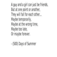 Friends, Summer, and Forever: A guy and a giri can just be friends,  But at one point or another,  They will al for each othier..  Maybe temporanly,  Maybe at the wrong time  Maybe to late,  Or maybe forever.  (500) Days of Summer http://iglovequotes.net/