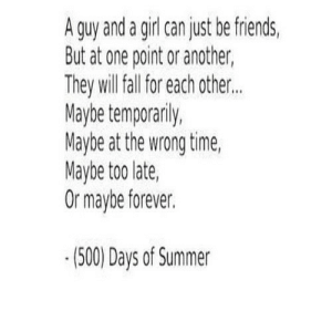 https://iglovequotes.net/: A guy and a girl can just be friends,  But at one point or another,  They will fall for each other..  Maybe temporarily,  Maybe at the wrong time,  Maybe too late  Or maybe forever.  (500) Days of Summer https://iglovequotes.net/