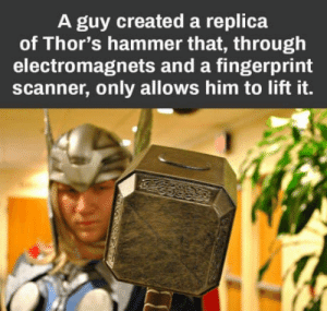 Anaconda, Virgin, and Him: A guy created a replica  of Thor's hammer that, through  electromagnets and a fingerprint  scanner, only allows him to lift it. 100 ways to die a virgin.