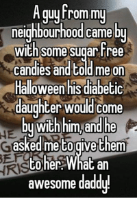 Candy, Halloween, and Memes: A guy from my  neighbourhood came by  With Some  Sugar Free  candies and told me on  Halloween his diabetic  daughter would come  with him and he  by asked me togive them  her What an  PO awesome daddy