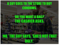 ~Beast~: A GUY GOES TO THE STORE TO BUY  CONDOMS  DOYOU WANTA BAG?'  THE CASHIER ASKS  NO, THE GUY SAYS. SHE'S NOT THAT  UGLY. ~Beast~
