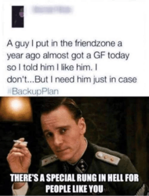 Worst person ever: A guy I put in the friendzone a  year ago almost got a GF today  so I told him I like him. I  don't...But I need him just in case  #BackupPlan  THERE'S A SPECIAL RUNG IN HELL FOR  PEOPLE LIKE YOU Worst person ever