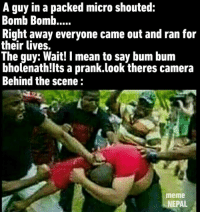 Meme, Memes, and Prank: A guy in a packed micro shouted:  Bomb Bomb.....  Right away everyone came out and ran for  their lives.  The guy: Wait! I mean to say bum bum  bholenath! Its a prank.look theres camera  Behind the scene  meme  NEPAL But its just a prank bro!