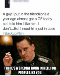 Nahh she pure evil bruh 😩😂😂😂: A guy l put in the friendzone a  year ago almost got a GF today  so I told him l like him. I  don't...But I need him just in case  BackupPlan  THERESASPECIALRUNGINHELLFOR  PEOPLE LIKE YOU Nahh she pure evil bruh 😩😂😂😂