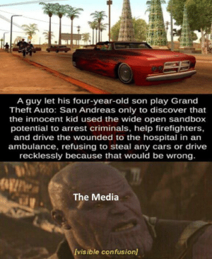 So gamers aren't bad?: A guy let his four-year-old son play Grand  Theft Auto: San Andreas only to discover that  the innocent kid used the wide open sandbox  potential to arrest criminals, help firefighters,  and drive the wounded to the hospital in an  ambulance, refusing to steal any cars or drive  recklessly because that would be wrong.  The Media  [vis ible confusion) So gamers aren't bad?