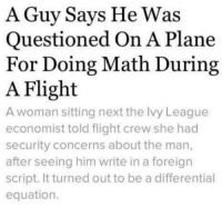 Credit: Kamran Sagheer: A Guy Says He Was  Questioned On A Plane  For Doing Math During  A Flight  A woman sitting next the Ivy League  economist told flight crew she had  security concerns about the man,  after seeing him write in a foreign  script. It turned out to be a differential  equation. Credit: Kamran Sagheer