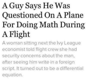 Funny, Flight, and Math: A Guy Says He Was  Questioned On A Plane  For Doing Math During  A Flight  A woman sitting next the Ivy League  economist told flight crew she had  security concerns about the man,  after seeing him write in a foreign  script. It turned out to be a differential  equation. Dont ever trust a guy doing calculus via /r/funny https://ift.tt/2RQ4zMD