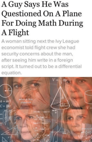 """Seize that man writing in ISIS"" by ThisDraco MORE MEMES: A Guy Says He Was  Questioned On A Plane  For Doing Math During  A Flight  A woman sitting next the lvy League  economist told flight crew she had  security concerns about the man,  after seeing him write in a foreign  script. It turned out to be a differential  equation.  V=Th  3  what is this  jibberish  A = r  C = 2nr  V=  ton (8)  30° 45  60  sin xdx cosx+C  10  sin  gx+C  COS  COS  egad.xIncosX  tan  1  2x  60%  dx  P+x+c=0  sin x  30°  dx  =arcig  xV3  +  dx  459 ""Seize that man writing in ISIS"" by ThisDraco MORE MEMES"