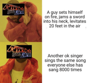 Fire, Sang, and Sword: A guy sets himself  on fire, jams a sword  into his neck, levitates  20 feet in the air,  etken  Another ok singer  sings the same song  everyone else has  sang 8000 times Me_irl
