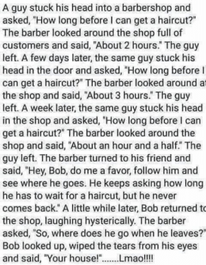 "Barber, Barbershop, and Haircut: A guy stuck his head into a barbershop and  asked, ""How long before I can get a haircut?""  The barber looked around the shop full of  customers and said, ""About 2 hours."" The guy  left. A few days later, the same guy stuck his  head in the door and asked, ""How long before I  can get a haircut?"" The barber looked around at  the shop and said, ""About 3 hours."" The guy  left. A week later, the same guy stuck his head  in the shop and asked, ""How long before l can  get a haircut?"" The barber looked around the  shop and said, ""About an hour and a half. The  guy left. The barber turned to his friend and  said, ""Hey, Bob, do me a favor, follow him and  see where he goes. He keeps asking how long  he has to wait for a haircut, but he never  comes back."" A little while later, Bob returned to  the shop, laughing hysterically. The barber  asked, ""So, where does he go when he leaves?  Bob looked up, wiped the tears from his eyes  and said, ""Your house!""Lmao!!!"
