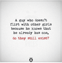 Girls, Who, and One: A guy who doesn't  flirt with other girls  because he knows that  he already has one,  do they still exist? ❓