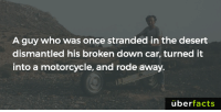 Memes, 🤖, and Doom: A guy who was once stranded in the desert  dismantled his broken down car, turned it  into a motorcycle, and rode away.  uber  facts While I'd cry and starve to death... http://www.nydailynews.com/autos/photos-man-escapes-african-desert-doom-turns-wrecked-car-diy-motorcycle-article-1.1107099