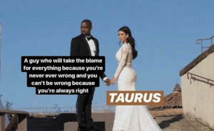 Never Ever: A guy who will take the blame  for everything because you're  never ever wrong and you  can't be wrong because  you're always right  TAURUS