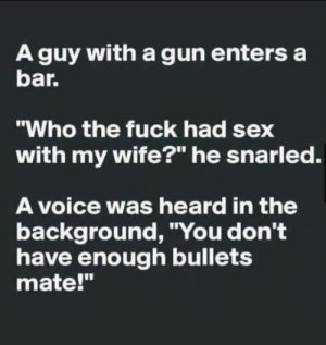 """Happy Single day!!!: A guy with a gun enters a  bar  """"Who the fuck had sex  with my wife?"""" he snarled.  A voice was heard in the  background, """"You don't  have enough bullets  mate!"""" Happy Single day!!!"""