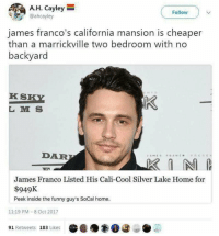 Funny, James Franco, and Memes: A.H. Cayley  @ahcayley  Follow  james franco's california mansion is cheaper  than a marrickville two bedroom with no  backyard  KS  L M S  DAR  James Franco Listed His Cali-Cool Silver Lake Home for  $949K  Peek inside the funny guy's SoCal home.  11:19 PM - 8 Oct 2017  91 Retweets 183 Likes i hate sydney 😥