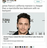 Family, Funny, and James Franco: A.H. Cayley  Follow  @ahcayley  james franco's california mansion is cheaper  than a marrickville two bedroom with no  backyard  K S  L M S  DAR  James Franco Listed His Cali-Cool Silver Lake Home for  $949K  Peek inside the funny guy's SoCal home.  11:19 PM-8 Oct 2017  91 Retweets 183 Likes can we talk abt how expensive sydney is? just saying none of us will be able to continue on living here unless we inherit a shitload from family or get mega rich its bloody expensive