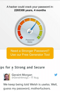 Free, Guess, and Tool: A hacker could crack your password in:  2265308 years, 4 months  Password  Meter  Need a Stronger Password?  Use our Free Generator Tool  ips  for a Strong and Secure  Geraint Morgan  Geraintmogs 17 Aug  We keep being told Welsh is uselss. Well,  guess my password, motherfuckers.