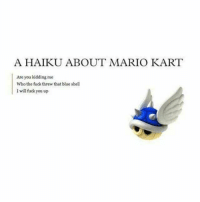 Fuck You, Mario Kart, and Mario: A HAIKU ABOUT MARIO KART  Are you kidding me  Who the fuck threw that blue shell  I will fuck you up Poetry is best when deep in emotion https://t.co/PLPUCfzm79