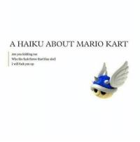 Beautiful, Fuck You, and Mario Kart: A HAIKU ABOUT MARIO KART  Are you kidding me  Who the fuck threw that blue shell  I will fuck you up This is the most beautiful Haiku... https://t.co/qmFgzPKrNi