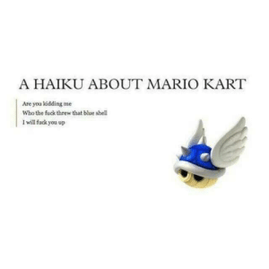 Poetry: A HAIKU ABOUT MARIO KART  Are you kidding me  Who the fuck threw that blue shell  Iwill fuck you up Poetry