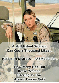 Memes, Brave, and Naked: A Half Naked Women  Can Get a Thousand Likes...  Nation In Distress AFFMedia Inc.  How Many Can Our  Brave Women  Serving In The  Armed Forces Get? How many can our brave women serving in the armed forces get? #OathKeeper