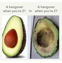 Memes, Hangover, and Avocado: A hangover  when you're 21  A hangover  vs when you're 27 Never mind how inaccurate this is, who the hell uses an avocado as a metaphor?!