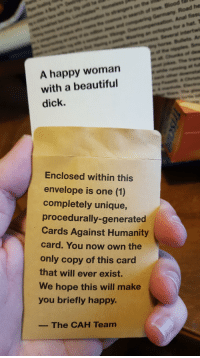 My turn for my unique card.: A happy woman  with a beautiful  dick.  Enclosed within this  envelope is one (1)  completely unique,  procedurally-generated  Cards Against Humanity  card. You now own the  only copy of this card  that will ever exist.  We hope this will make  you briefly happy.  The CAH Team  Road he  Anal fissu  far a hat, T My turn for my unique card.